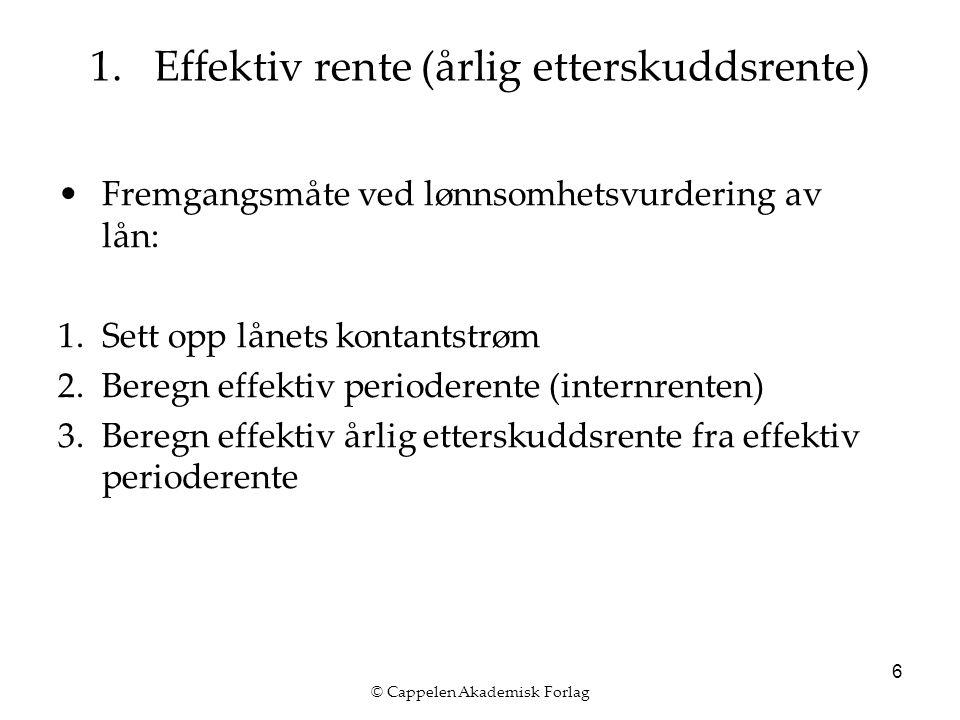 © Cappelen Akademisk Forlag 6 Fremgangsmåte ved lønnsomhetsvurdering av lån: 1.Sett opp lånets kontantstrøm 2.Beregn effektiv perioderente (internrenten) 3.Beregn effektiv årlig etterskuddsrente fra effektiv perioderente 1.