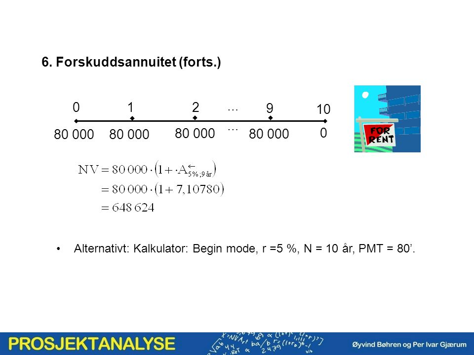 6. Forskuddsannuitet (forts.) Alternativt: Kalkulator: Begin mode, r =5 %, N = 10 år, PMT = 80'.