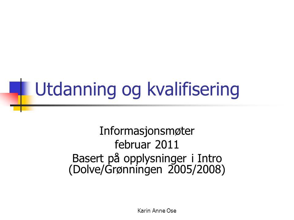 Karin Anne Ose Utdanning og kvalifisering Informasjonsmøter februar 2011 Basert på opplysninger i Intro (Dolve/Grønningen 2005/2008)