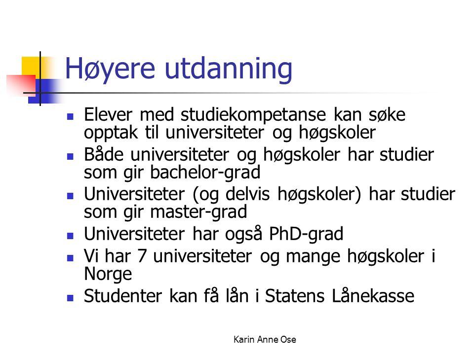 Karin Anne Ose Høyere utdanning Elever med studiekompetanse kan søke opptak til universiteter og høgskoler Både universiteter og høgskoler har studier som gir bachelor-grad Universiteter (og delvis høgskoler) har studier som gir master-grad Universiteter har også PhD-grad Vi har 7 universiteter og mange høgskoler i Norge Studenter kan få lån i Statens Lånekasse