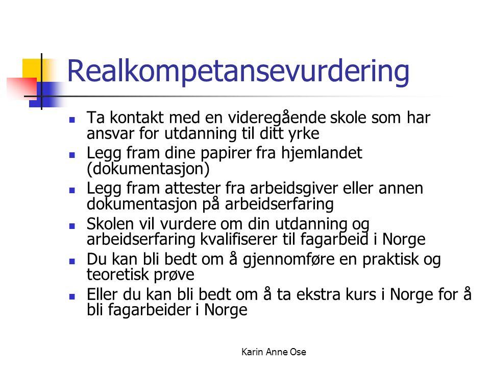 Karin Anne Ose Realkompetansevurdering Ta kontakt med en videregående skole som har ansvar for utdanning til ditt yrke Legg fram dine papirer fra hjemlandet (dokumentasjon) Legg fram attester fra arbeidsgiver eller annen dokumentasjon på arbeidserfaring Skolen vil vurdere om din utdanning og arbeidserfaring kvalifiserer til fagarbeid i Norge Du kan bli bedt om å gjennomføre en praktisk og teoretisk prøve Eller du kan bli bedt om å ta ekstra kurs i Norge for å bli fagarbeider i Norge