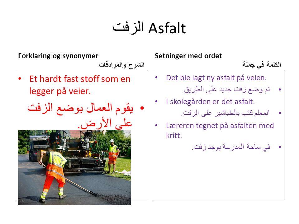 الزفت Asfalt Forklaring og synonymer الشرح والمرادفات Et hardt fast stoff som en legger på veier.
