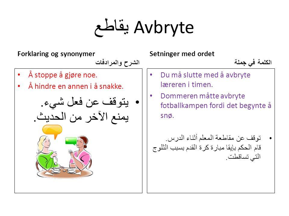 يقاطع Avbryte Forklaring og synonymer الشرح والمرادفات Å stoppe å gjøre noe.