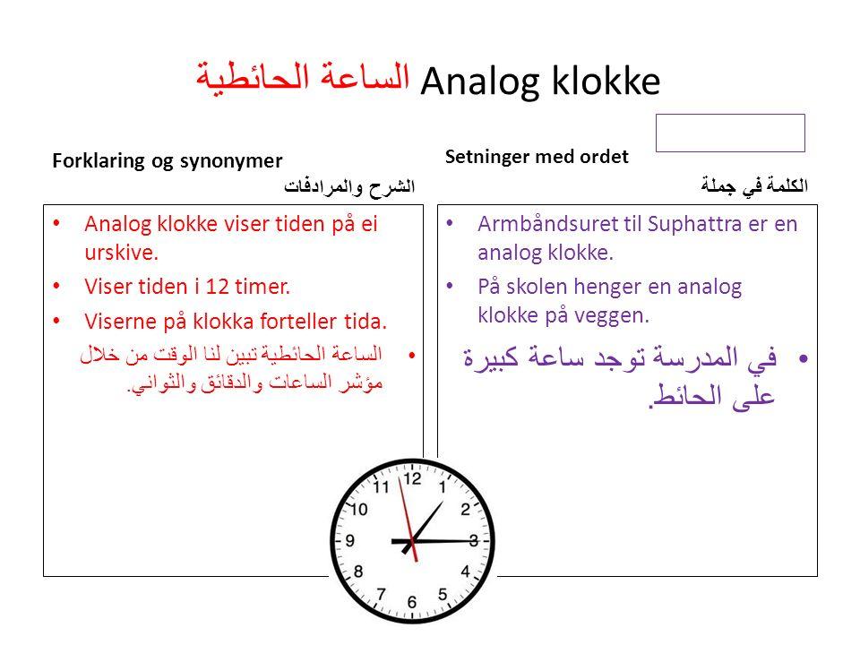 الساعة الحائطية Analog klokke Forklaring og synonymer الشرح والمرادفات Analog klokke viser tiden på ei urskive.