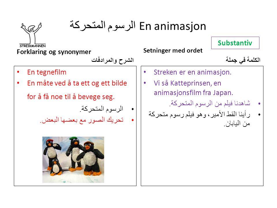 الرسوم المتحركة En animasjon Forklaring og synonymer الشرح والمرادفات En tegnefilm En måte ved å ta ett og ett bilde for å få noe til å bevege seg.