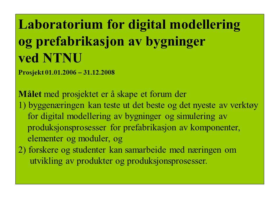 Laboratorium for digital modellering og prefabrikasjon av bygninger ved NTNU Prosjekt 01.01.2006 – 31.12.2008 Målet med prosjektet er å skape et forum der 1) byggenæringen kan teste ut det beste og det nyeste av verktøy for digital modellering av bygninger og simulering av produksjonsprosesser for prefabrikasjon av komponenter, elementer og moduler, og 2) forskere og studenter kan samarbeide med næringen om utvikling av produkter og produksjonsprosesser.