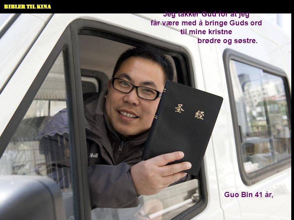 Bibler til Kina Jeg takker Gud for at jeg får være med å bringe Guds ord til mine kristne brødre og søstre. Guo Bin 41 år, 17