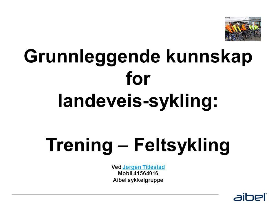 Grunnleggende kunnskap for landeveis-sykling: Trening – Feltsykling Ved Jørgen Titlestad Mobil 41564916 Aibel sykkelgruppeJørgen Titlestad
