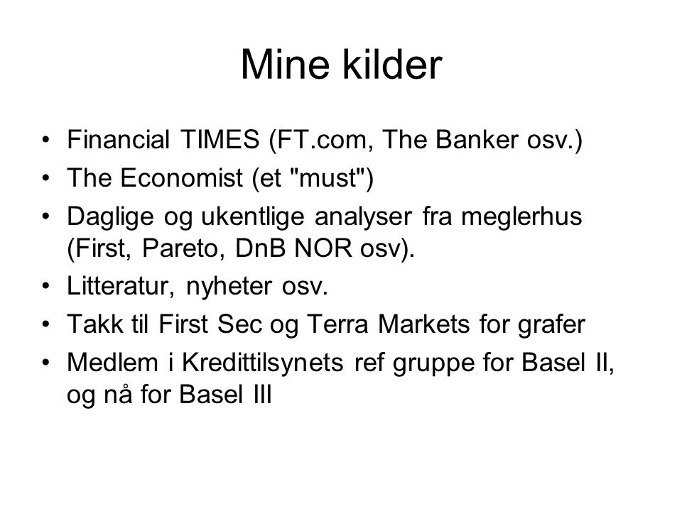 Mine kilder Financial TIMES (FT.com, The Banker osv.) The Economist (et must ) Daglige og ukentlige analyser fra meglerhus (First, Pareto, DnB NOR osv).