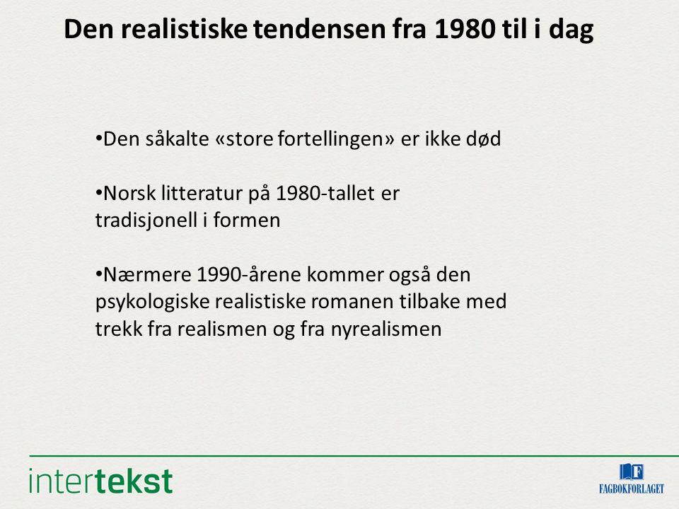 Den realistiske tendensen fra 1980 til i dag Den såkalte «store fortellingen» er ikke død Norsk litteratur på 1980-tallet er tradisjonell i formen Nærmere 1990-årene kommer også den psykologiske realistiske romanen tilbake med trekk fra realismen og fra nyrealismen