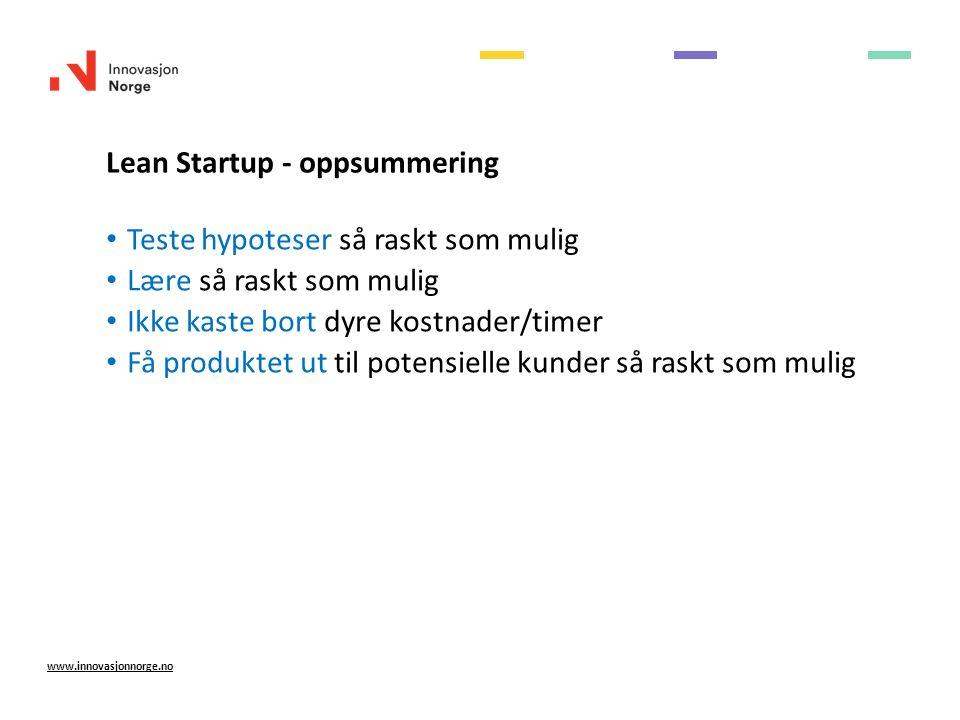 Lean Startup - oppsummering Teste hypoteser så raskt som mulig Lære så raskt som mulig Ikke kaste bort dyre kostnader/timer Få produktet ut til potensielle kunder så raskt som mulig www.innovasjonnorge.no