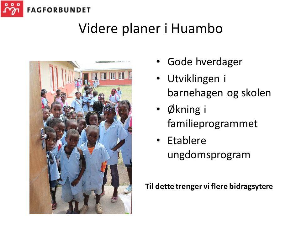 Videre planer i Huambo Gode hverdager Utviklingen i barnehagen og skolen Økning i familieprogrammet Etablere ungdomsprogram Til dette trenger vi flere