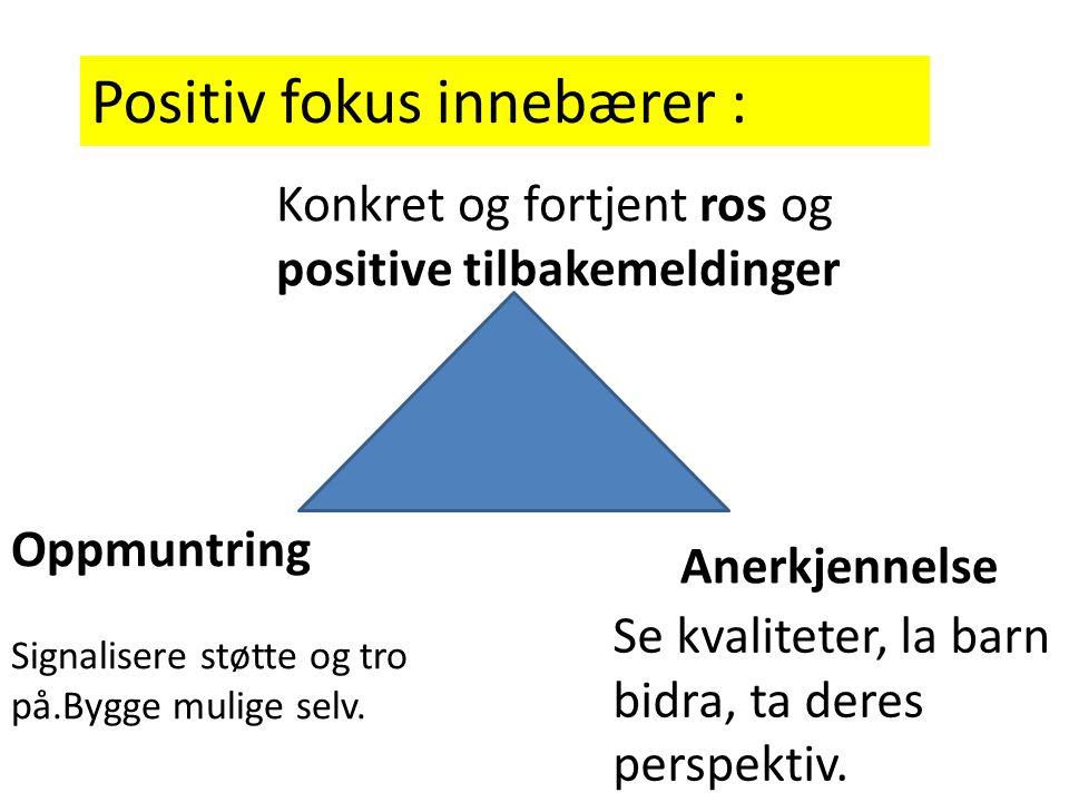 Positiv fokus innebærer : Konkret og fortjent ros og positive tilbakemeldinger Anerkjennelse Se kvaliteter, la barn bidra, ta deres perspektiv. Oppmun