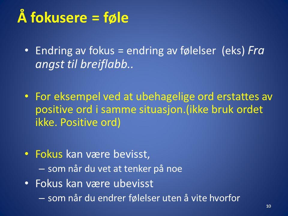 Å fokusere = føle Endring av fokus = endring av følelser (eks) Fra angst til breiflabb..