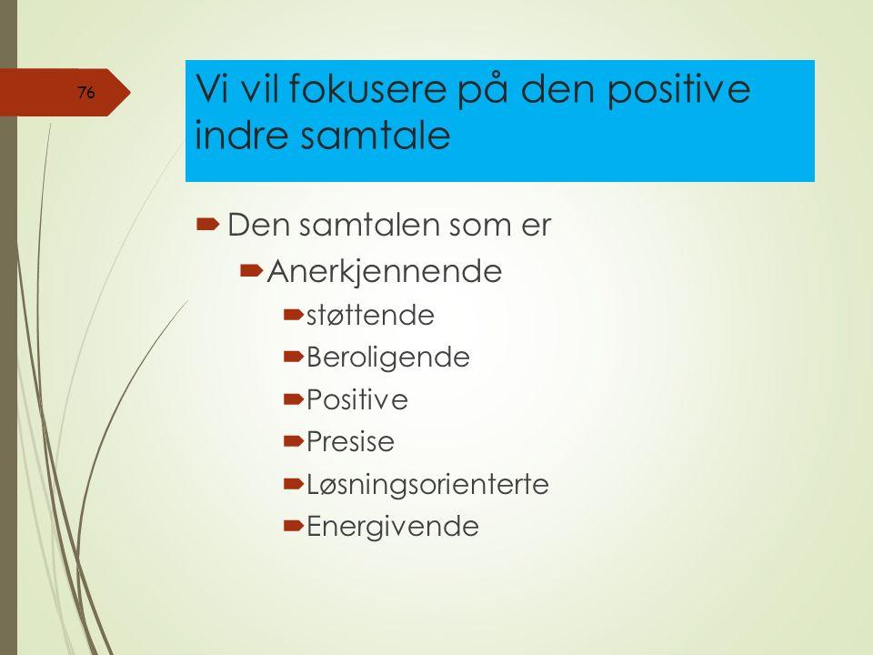 Vi vil fokusere på den positive indre samtale  Den samtalen som er  Anerkjennende  støttende  Beroligende  Positive  Presise  Løsningsorienterte  Energivende 76