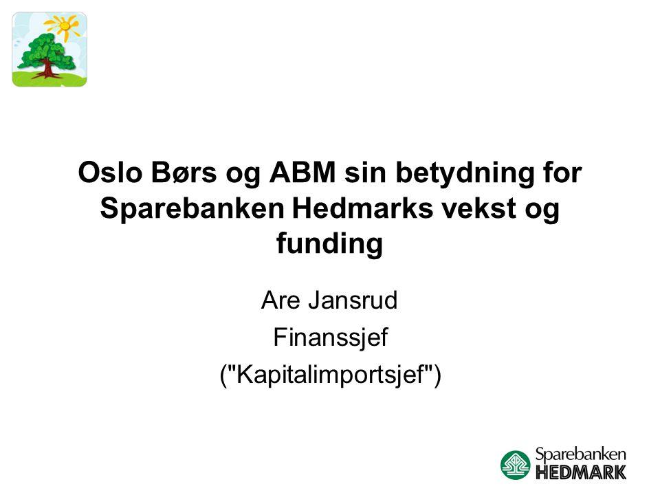 Oslo Børs og ABM sin betydning for Sparebanken Hedmarks vekst og funding Are Jansrud Finanssjef ( Kapitalimportsjef )