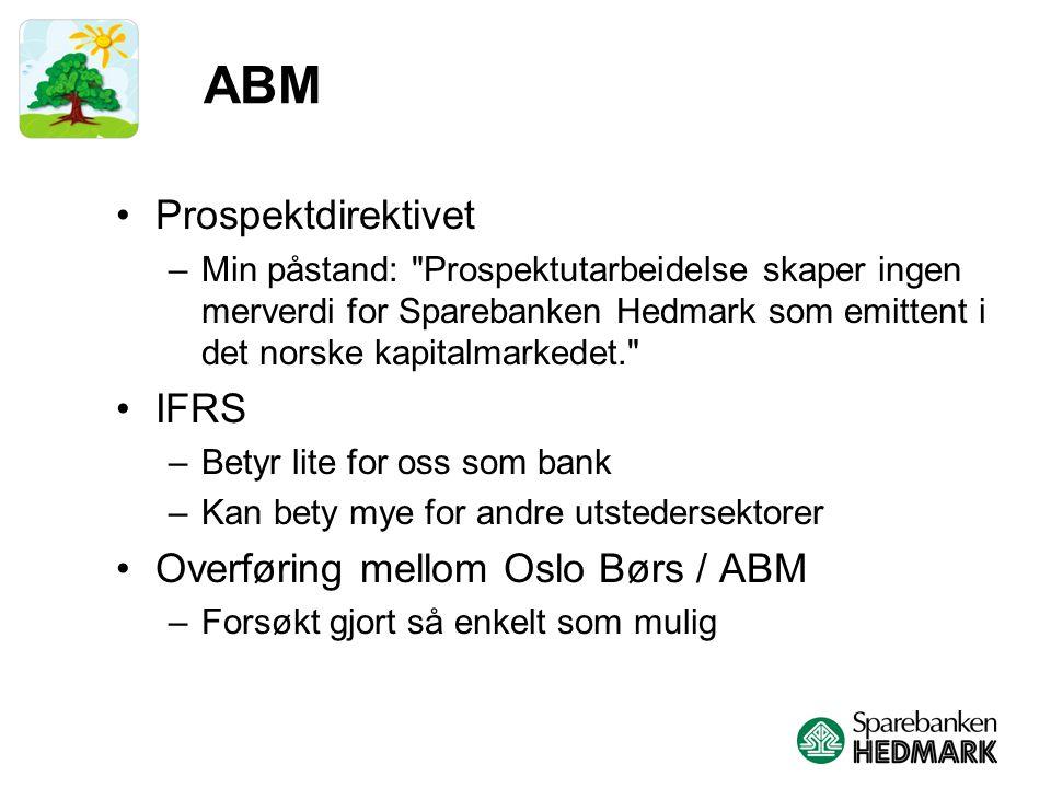 ABM Prospektdirektivet –Min påstand: Prospektutarbeidelse skaper ingen merverdi for Sparebanken Hedmark som emittent i det norske kapitalmarkedet. IFRS –Betyr lite for oss som bank –Kan bety mye for andre utstedersektorer Overføring mellom Oslo Børs / ABM –Forsøkt gjort så enkelt som mulig