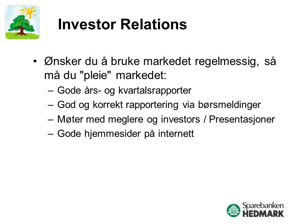 Investor Relations Ønsker du å bruke markedet regelmessig, så må du pleie markedet: –Gode års- og kvartalsrapporter –God og korrekt rapportering via børsmeldinger –Møter med meglere og investors / Presentasjoner –Gode hjemmesider på internett