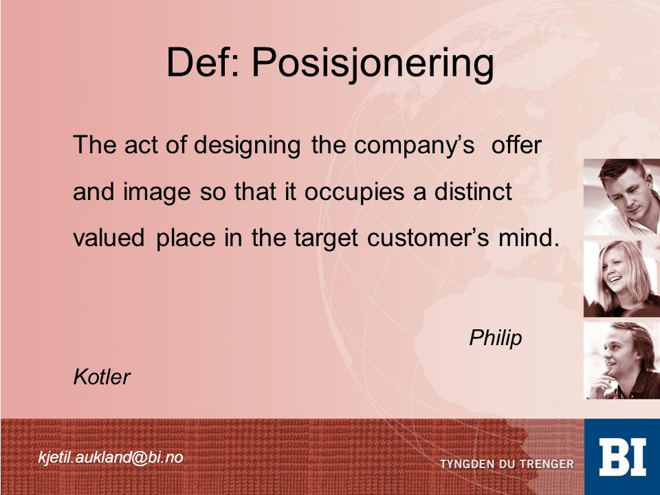 Def: Posisjonering The act of designing the company's offer and image so that it occupies a distinct valued place in the target customer's mind. Phili