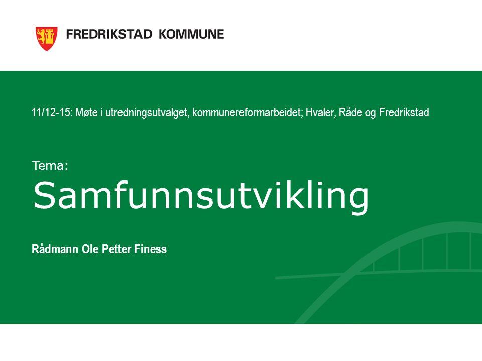 Tema: Samfunnsutvikling Rådmann Ole Petter Finess 11/12-15: Møte i utredningsutvalget, kommunereformarbeidet; Hvaler, Råde og Fredrikstad
