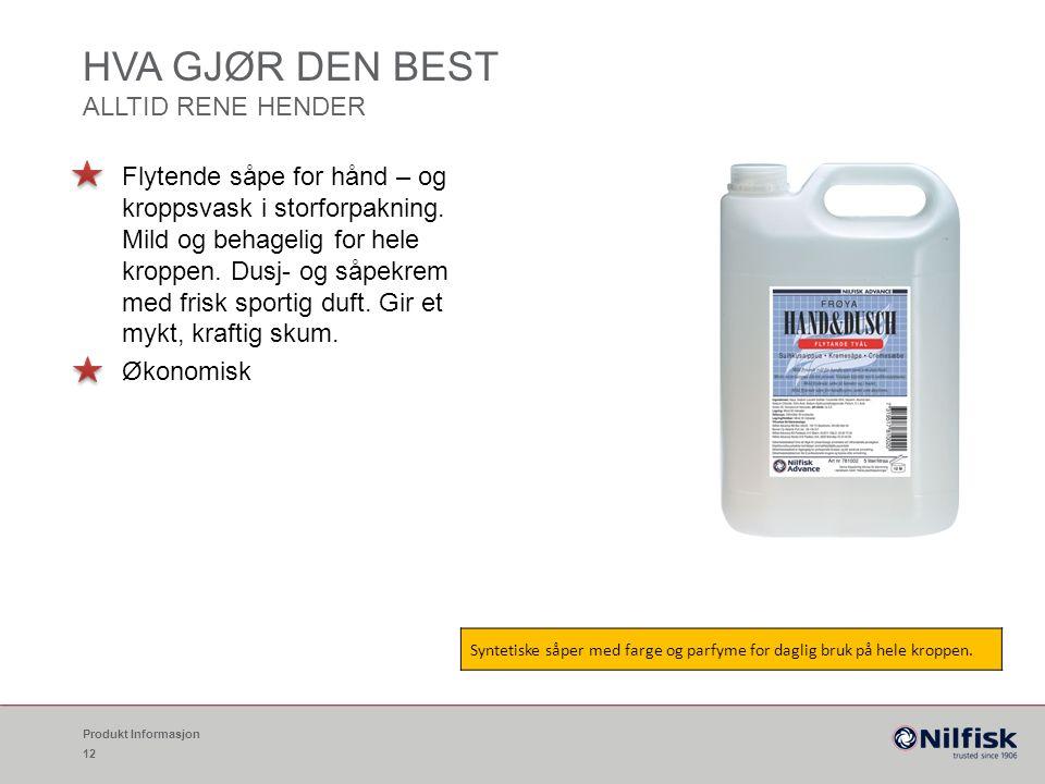 HVA GJØR DEN BEST ALLTID RENE HENDER Produkt Informasjon 12 Flytende såpe for hånd – og kroppsvask i storforpakning.