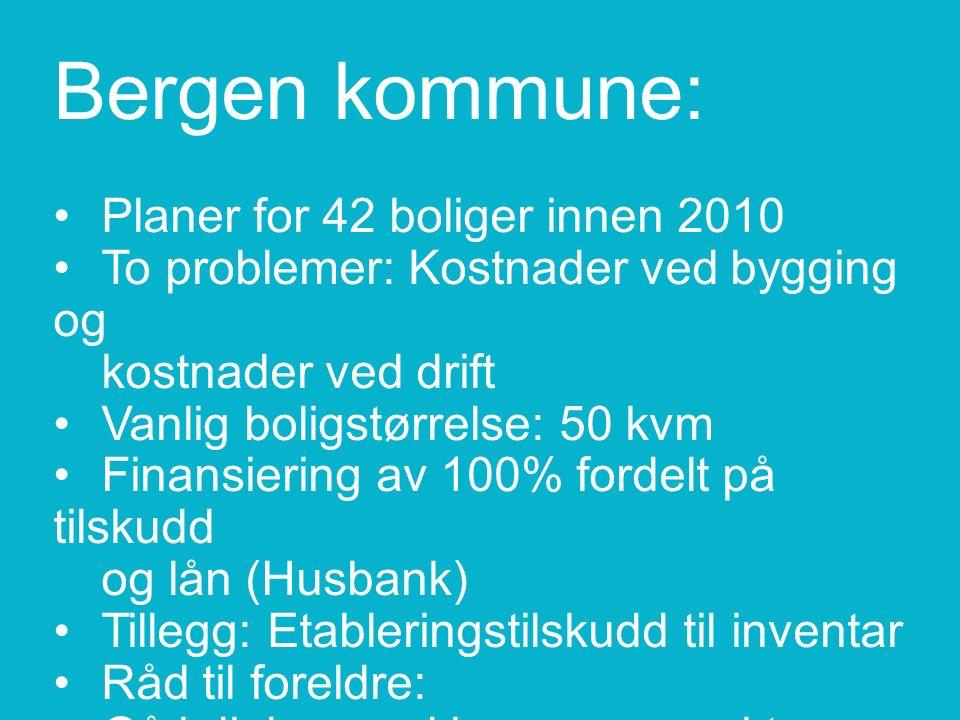 Bergen kommune:Planer for 42 boliger innen 2010To problemer: Kostnader ved bygging og kostnader ved driftVanlig boligstørrelse: 50 kvmFinansiering av 100% fordelt på tilskudd og lån (Husbank)Tillegg: Etableringstilskudd til inventar Råd til foreldre: Gå i dialog med kommune raskt