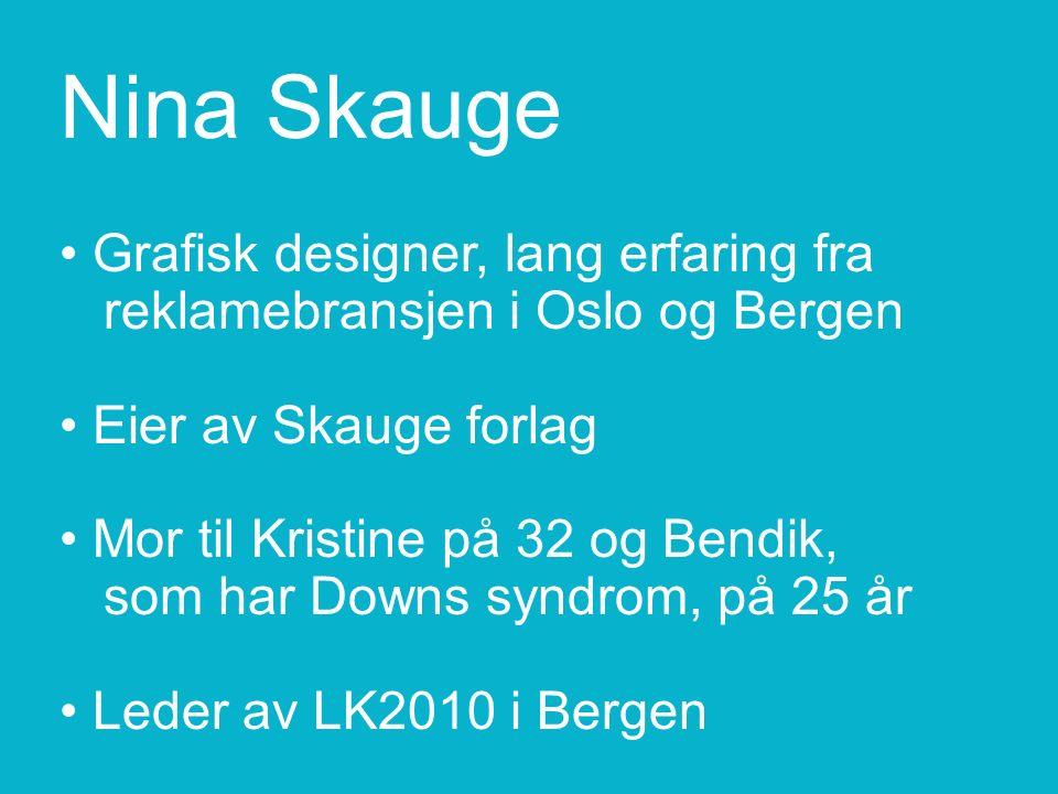Nina Skauge Grafisk designer, lang erfaring fra reklamebransjen i Oslo og Bergen Eier av Skauge forlag Mor til Kristine på 32 og Bendik, som har Downs syndrom, på 25 år Leder av LK2010 i Bergen