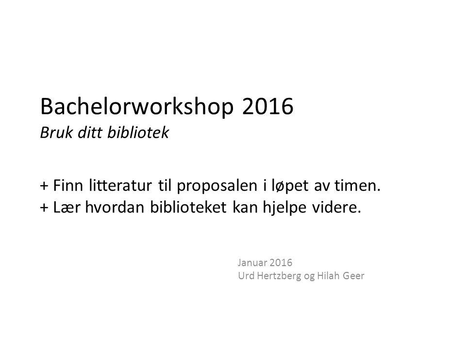Bachelorworkshop 2016 Bruk ditt bibliotek + Finn litteratur til proposalen i løpet av timen.