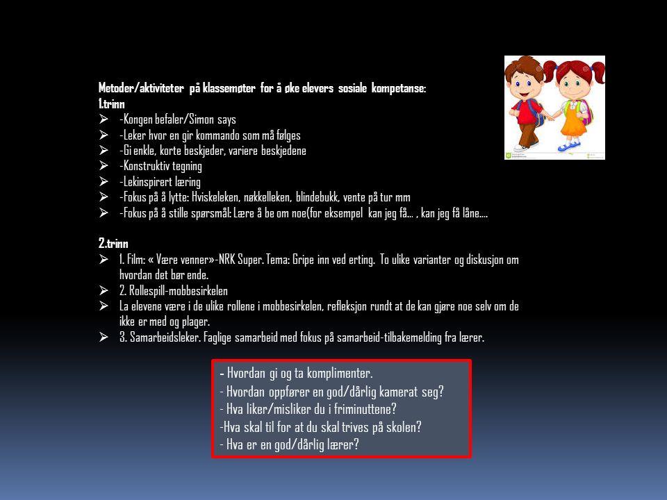 Metoder/aktiviteter på klassemøter for å øke elevers sosiale kompetanse: 1.trinn  -Kongen befaler/Simon says  -Leker hvor en gir kommando som må følges  -Gi enkle, korte beskjeder, variere beskjedene  -Konstruktiv tegning  -Lekinspirert læring  -Fokus på å lytte: Hviskeleken, nøkkelleken, blindebukk, vente på tur mm  -Fokus på å stille spørsmål: Lære å be om noe(for eksempel kan jeg få…, kan jeg få låne….