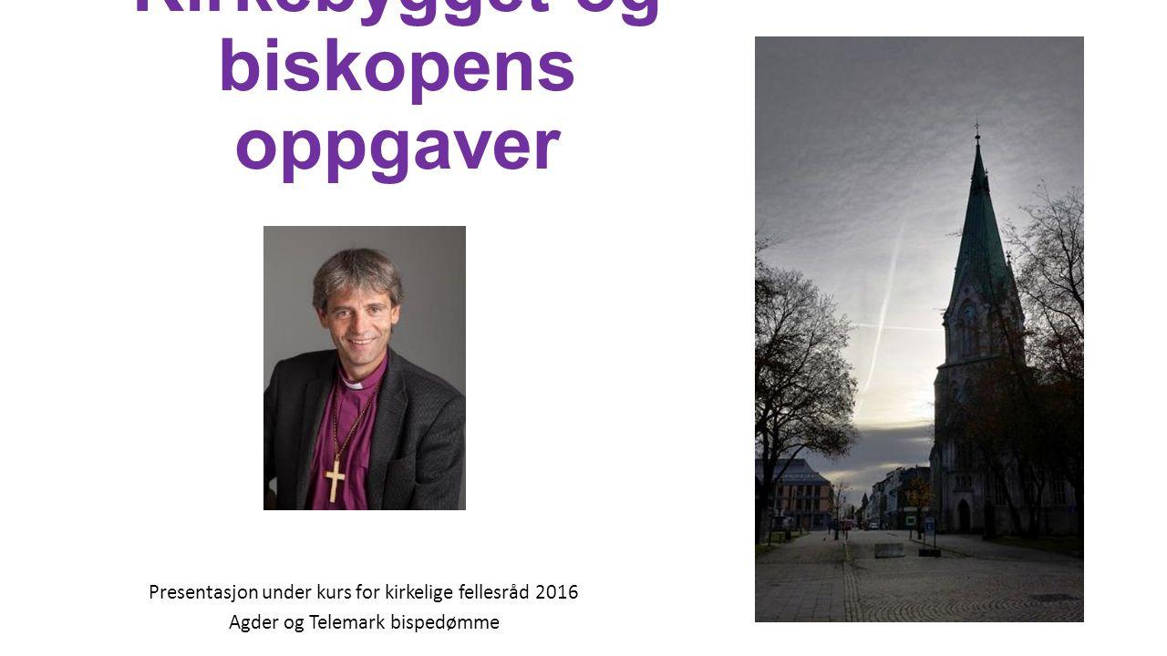 Kirkebygget og biskopens oppgaver Presentasjon under kurs for kirkelige fellesråd 2016 Agder og Telemark bispedømme