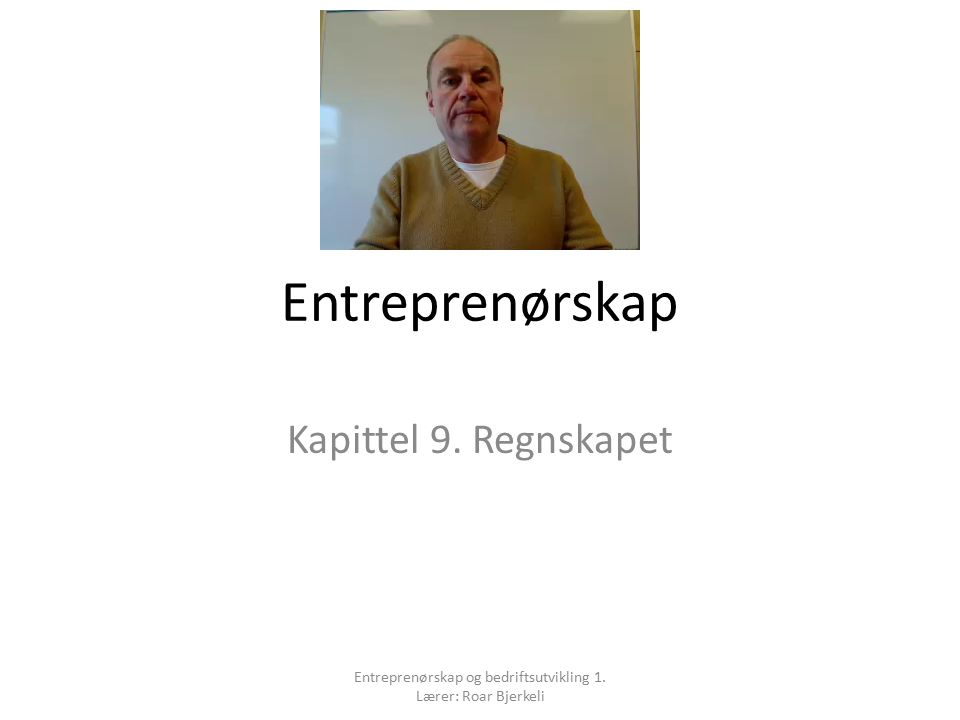 Kapittel 9: Regnskapet Læreplanmål Føre og avslutte et regnskap i henhold til lover, forskrifter og regler Entreprenørskap og bedriftsutvikling 1.