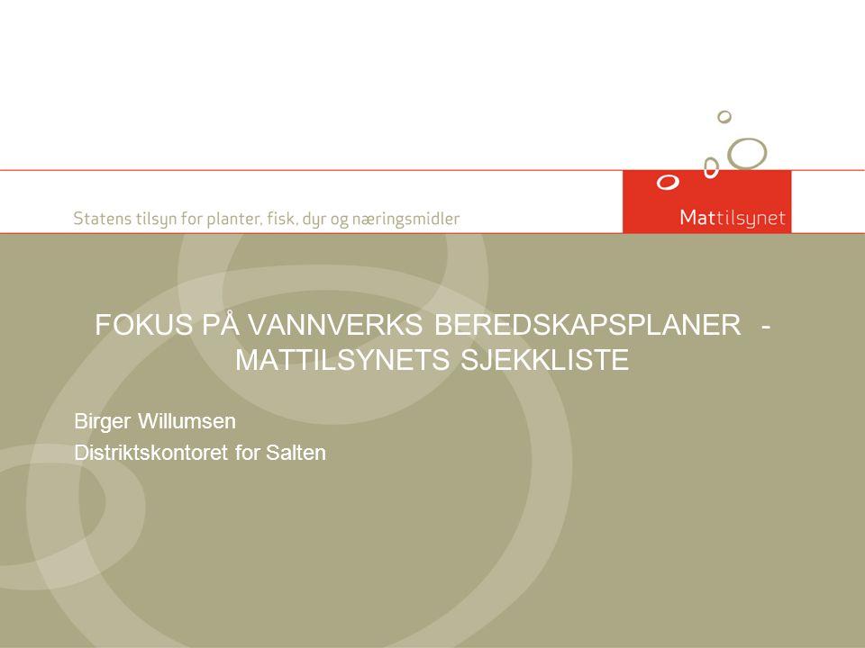 FOKUS PÅ VANNVERKS BEREDSKAPSPLANER - MATTILSYNETS SJEKKLISTE Birger Willumsen Distriktskontoret for Salten