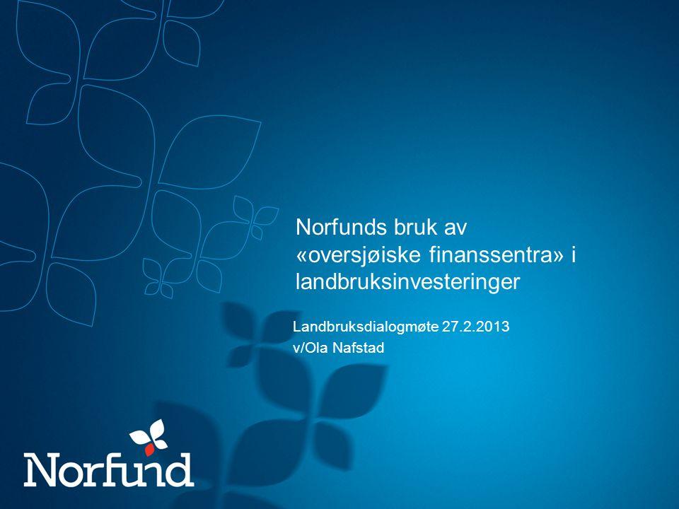 Norfunds bruk av «oversjøiske finanssentra» i landbruksinvesteringer Landbruksdialogmøte 27.2.2013 v/Ola Nafstad