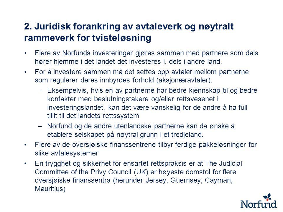 2. Juridisk forankring av avtaleverk og nøytralt rammeverk for tvisteløsning Flere av Norfunds investeringer gjøres sammen med partnere som dels hører