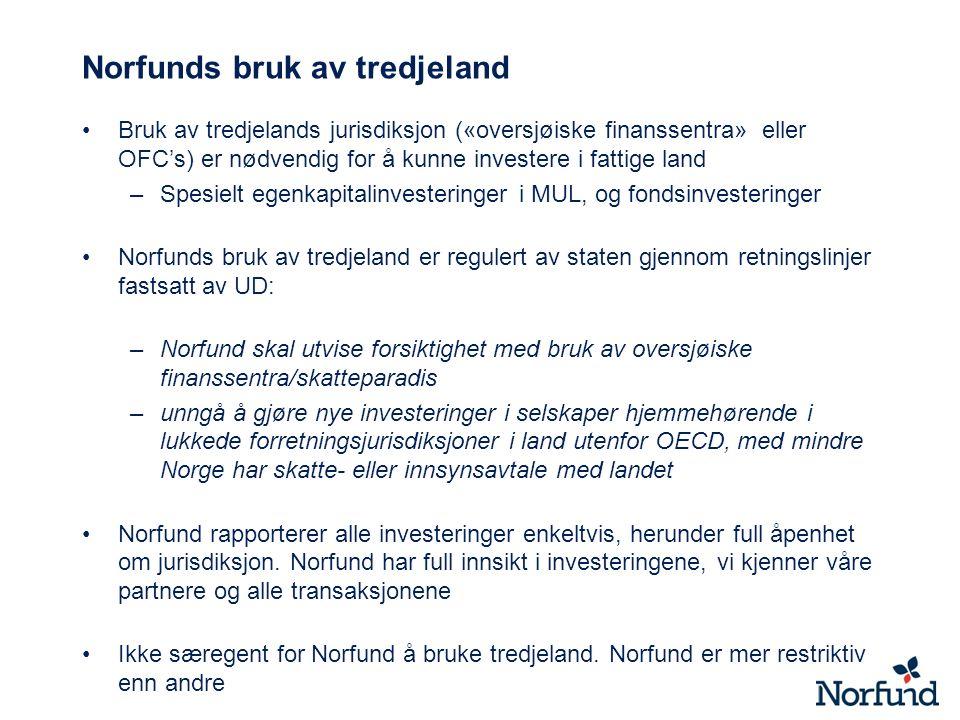 Norfunds bruk av tredjeland Bruk av tredjelands jurisdiksjon («oversjøiske finanssentra» eller OFC's) er nødvendig for å kunne investere i fattige land –Spesielt egenkapitalinvesteringer i MUL, og fondsinvesteringer Norfunds bruk av tredjeland er regulert av staten gjennom retningslinjer fastsatt av UD: –Norfund skal utvise forsiktighet med bruk av oversjøiske finanssentra/skatteparadis –unngå å gjøre nye investeringer i selskaper hjemmehørende i lukkede forretningsjurisdiksjoner i land utenfor OECD, med mindre Norge har skatte- eller innsynsavtale med landet Norfund rapporterer alle investeringer enkeltvis, herunder full åpenhet om jurisdiksjon.