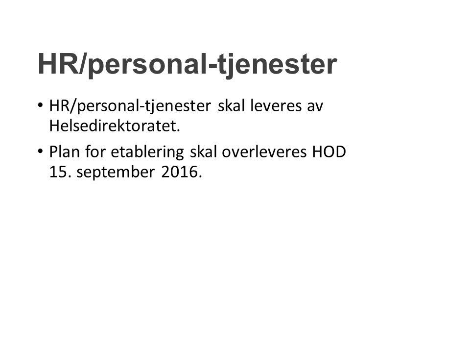 HR/personal-tjenester HR/personal-tjenester skal leveres av Helsedirektoratet. Plan for etablering skal overleveres HOD 15. september 2016.