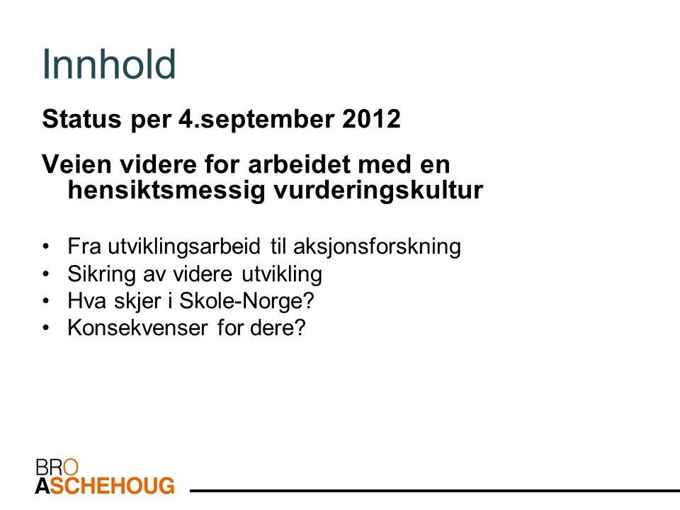 Innhold Status per 4.september 2012 Veien videre for arbeidet med en hensiktsmessig vurderingskultur Fra utviklingsarbeid til aksjonsforskning Sikring av videre utvikling Hva skjer i Skole-Norge.