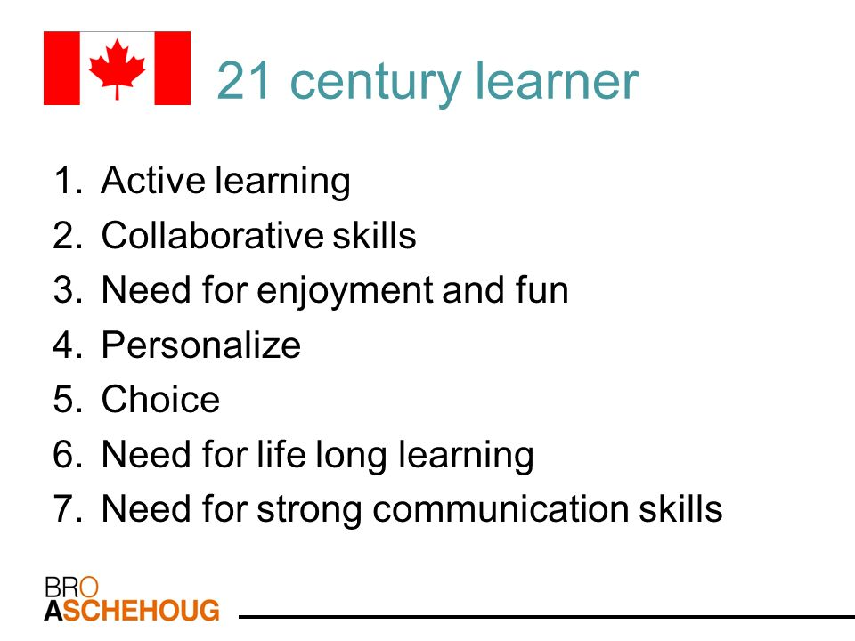21 century learner 1.Active learning 2.Collaborative skills 3.Need for enjoyment and fun 4.Personalize 5.Choice 6.Need for life long learning 7.Need f
