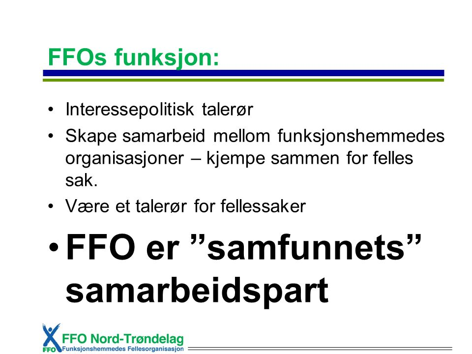 FFOs funksjon: Interessepolitisk talerør Skape samarbeid mellom funksjonshemmedes organisasjoner – kjempe sammen for felles sak. Være et talerør for f