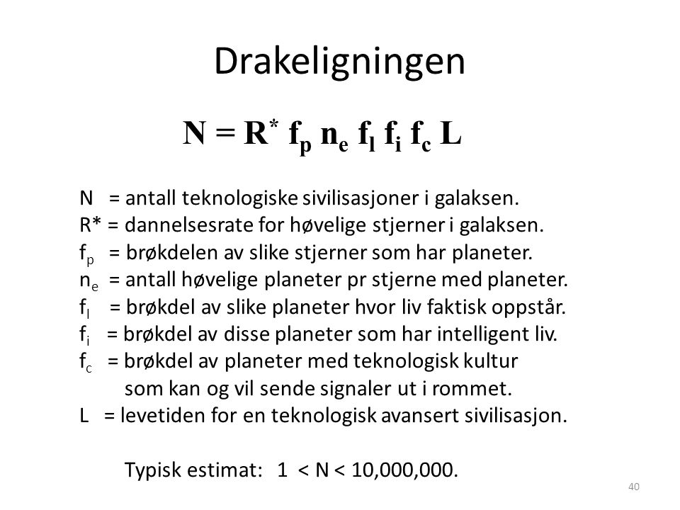 40 Drakeligningen N = R * f p n e f l f i f c L N = antall teknologiske sivilisasjoner i galaksen. R* = dannelsesrate for høvelige stjerner i galaksen