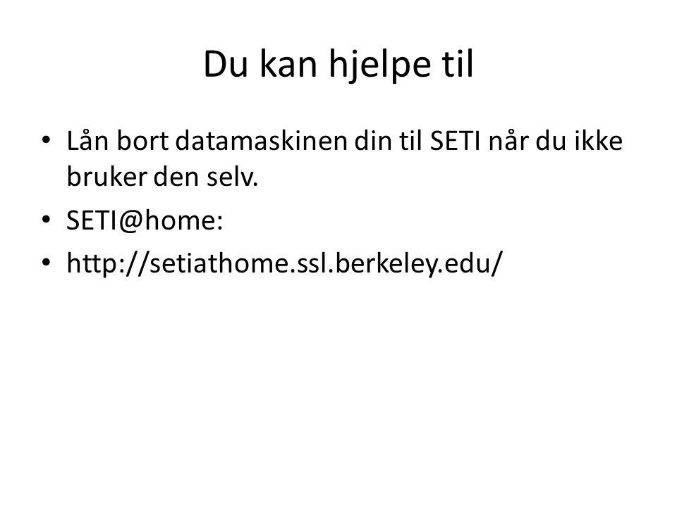 Du kan hjelpe til Lån bort datamaskinen din til SETI når du ikke bruker den selv. SETI@home: http://setiathome.ssl.berkeley.edu/