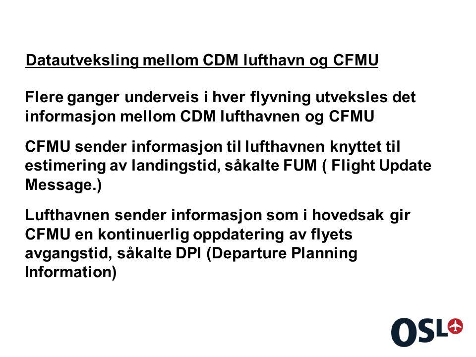 Datautveksling mellom CDM lufthavn og CFMU Flere ganger underveis i hver flyvning utveksles det informasjon mellom CDM lufthavnen og CFMU CFMU sender informasjon til lufthavnen knyttet til estimering av landingstid, såkalte FUM ( Flight Update Message.) Lufthavnen sender informasjon som i hovedsak gir CFMU en kontinuerlig oppdatering av flyets avgangstid, såkalte DPI (Departure Planning Information)