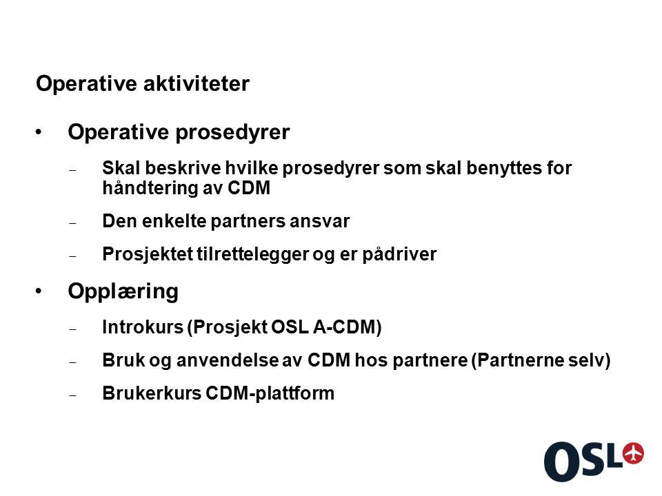 Operative aktiviteter Operative prosedyrer  Skal beskrive hvilke prosedyrer som skal benyttes for håndtering av CDM  Den enkelte partners ansvar  Prosjektet tilrettelegger og er pådriver Opplæring  Introkurs (Prosjekt OSL A-CDM)  Bruk og anvendelse av CDM hos partnere (Partnerne selv)  Brukerkurs CDM-plattform