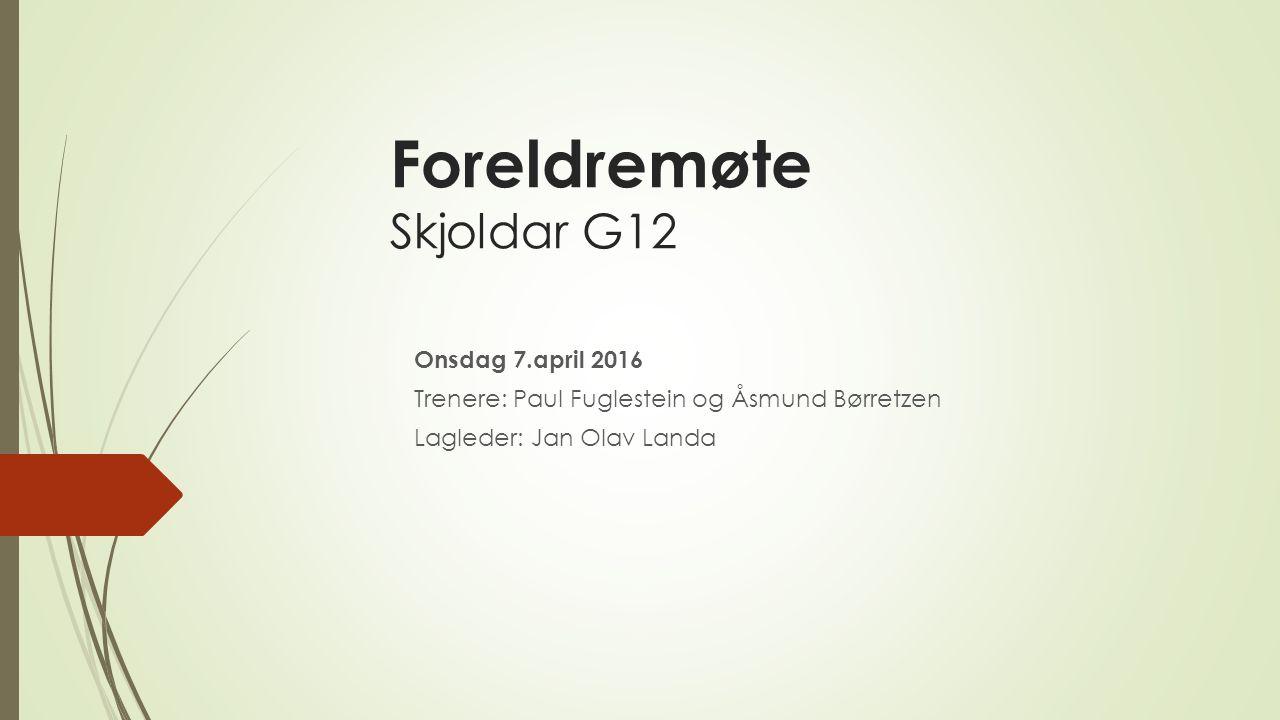 Foreldremøte Skjoldar G12 Onsdag 7.april 2016 Trenere: Paul Fuglestein og Åsmund Børretzen Lagleder: Jan Olav Landa