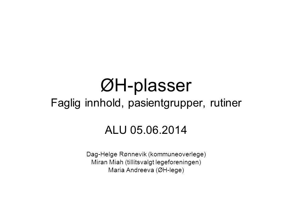 ØH-plasser Faglig innhold, pasientgrupper, rutiner ALU 05.06.2014 Dag-Helge Rønnevik (kommuneoverlege) Miran Miah (tillitsvalgt legeforeningen) Maria