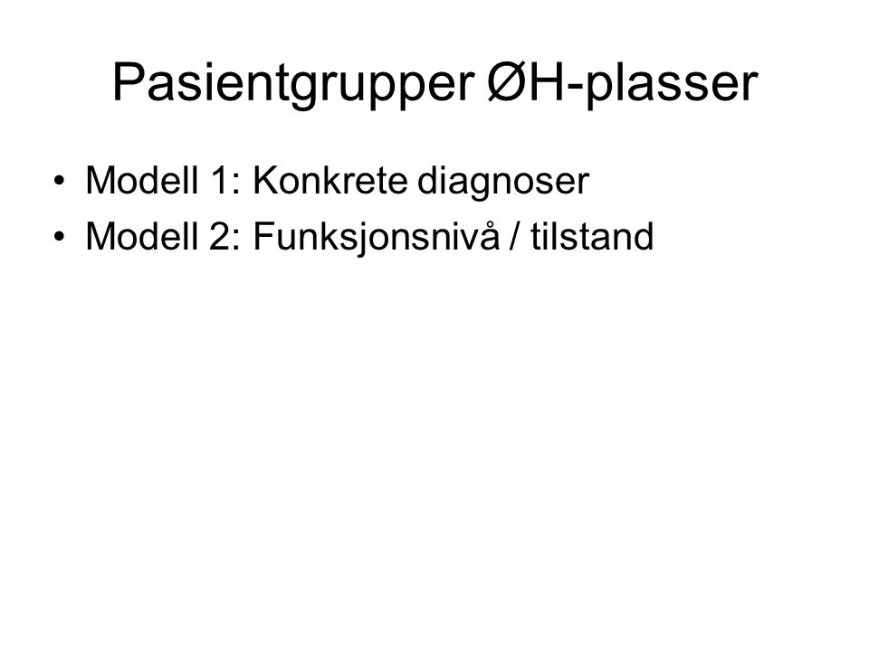 Pasientgrupper ØH-plasser Modell 1: Konkrete diagnoser Modell 2: Funksjonsnivå / tilstand