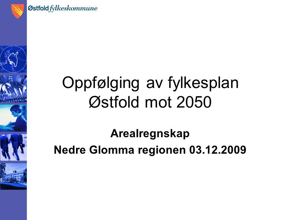 Oppfølging av fylkesplan Østfold mot 2050 Arealregnskap Nedre Glomma regionen 03.12.2009