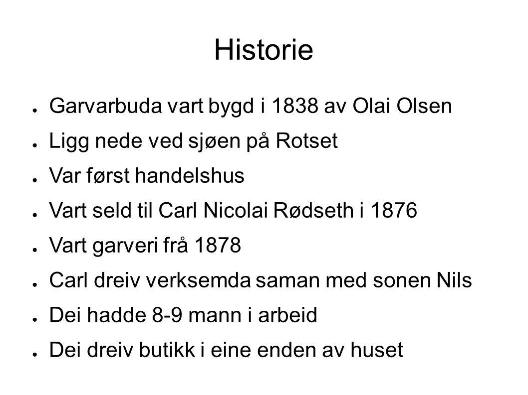 Historie ● Garvarbuda vart bygd i 1838 av Olai Olsen ● Ligg nede ved sjøen på Rotset ● Var først handelshus ● Vart seld til Carl Nicolai Rødseth i 187