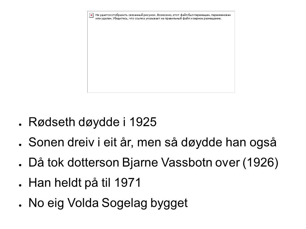 ● Rødseth døydde i 1925 ● Sonen dreiv i eit år, men så døydde han også ● Då tok dotterson Bjarne Vassbotn over (1926) ● Han heldt på til 1971 ● No eig Volda Sogelag bygget
