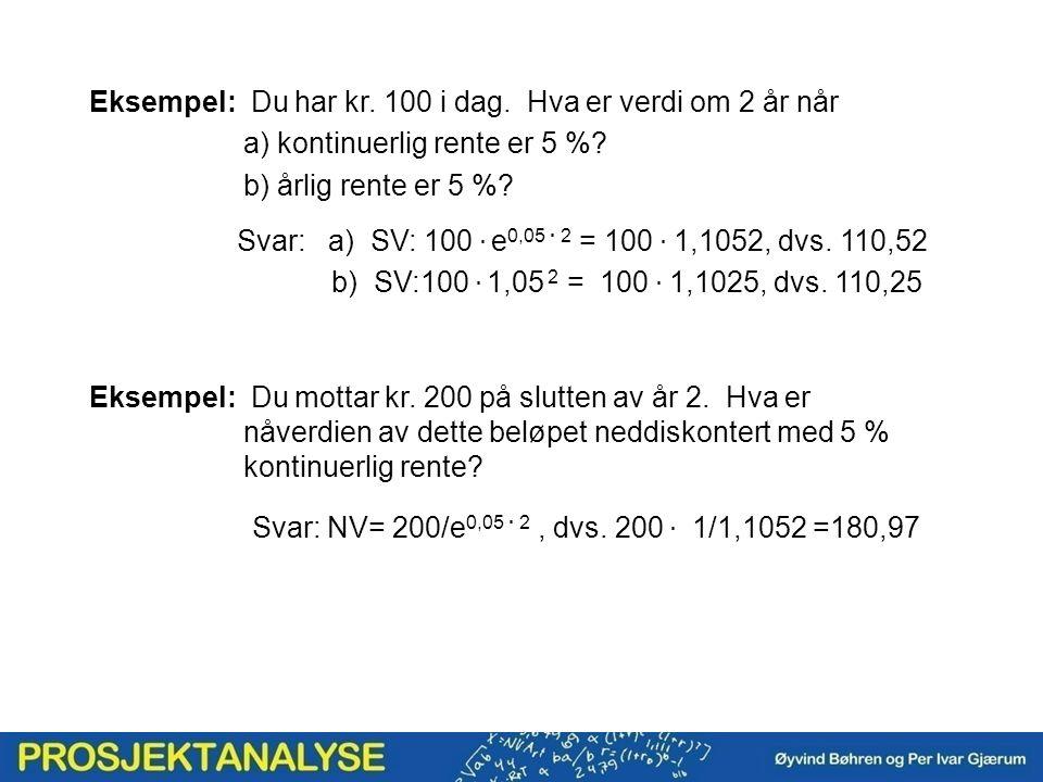 Eksempel: Du har kr. 100 i dag. Hva er verdi om 2 år når a) kontinuerlig rente er 5 %? b) årlig rente er 5 %? Svar: a) SV: 100. e 0,05. 2 = 100. 1,105